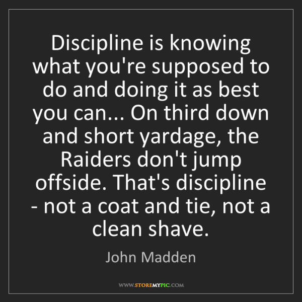 John Madden: Discipline is knowing what you're supposed to do and...