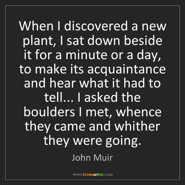 John Muir: When I discovered a new plant, I sat down beside it for...