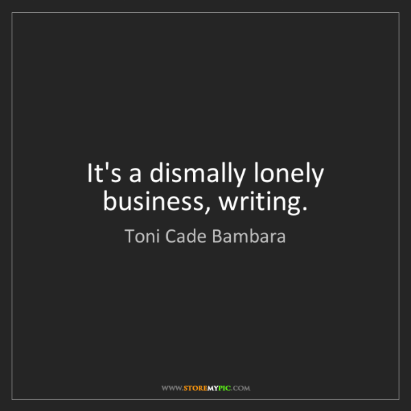 Toni Cade Bambara: It's a dismally lonely business, writing.