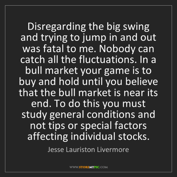 Jesse Lauriston Livermore: Disregarding the big swing and trying to jump in and...