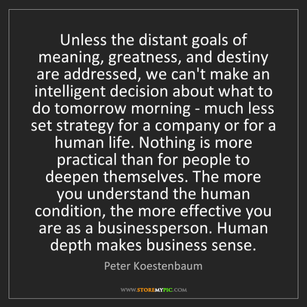 Peter Koestenbaum: Unless the distant goals of meaning, greatness, and destiny...