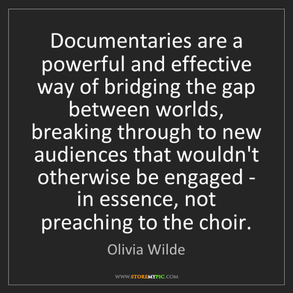 Olivia Wilde: Documentaries are a powerful and effective way of bridging...