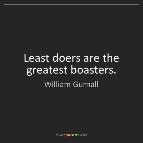 William Gurnall: Least doers are the greatest boasters.
