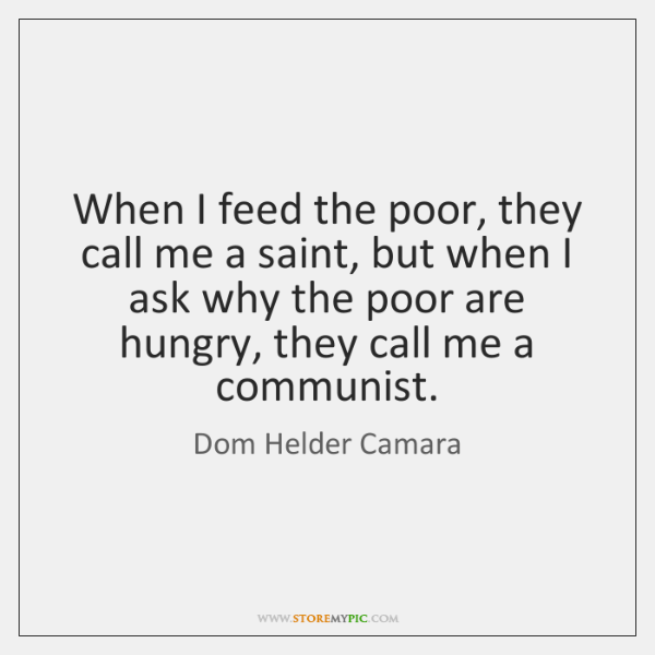 When I feed the poor, they call me a saint, but when ...
