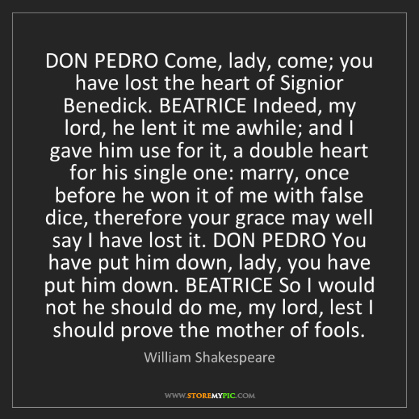 William Shakespeare: DON PEDRO Come, lady, come; you have lost the heart of...