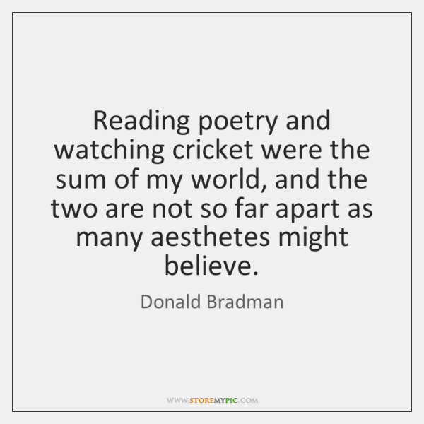 Reading poetry and watching cricket were the sum of my world, and ...