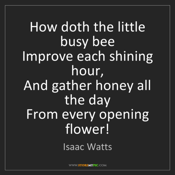 Isaac Watts: How doth the little busy bee  Improve each shining hour,...