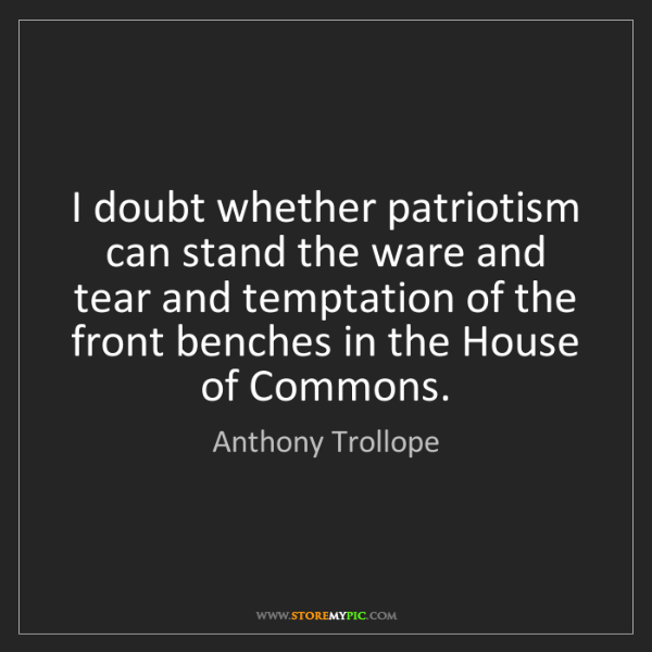 Anthony Trollope: I doubt whether patriotism can stand the ware and tear...