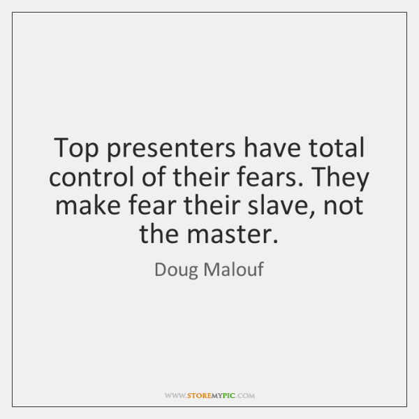Top presenters have total control of their fears. They make fear their ...
