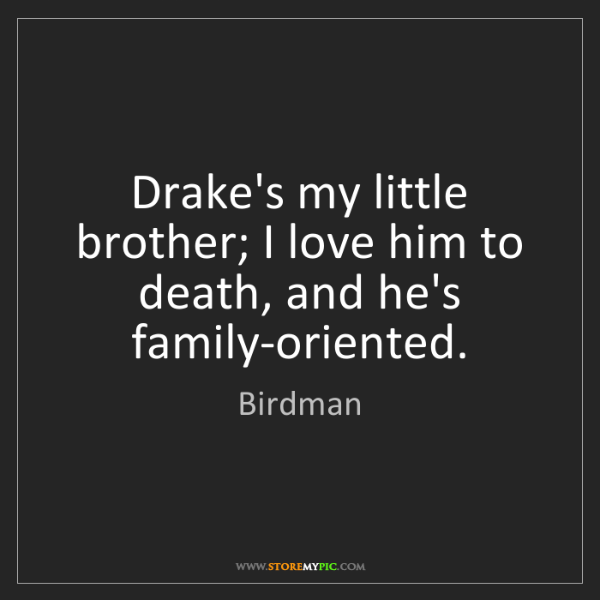 Birdman: Drake's my little brother; I love him to death, and he's...