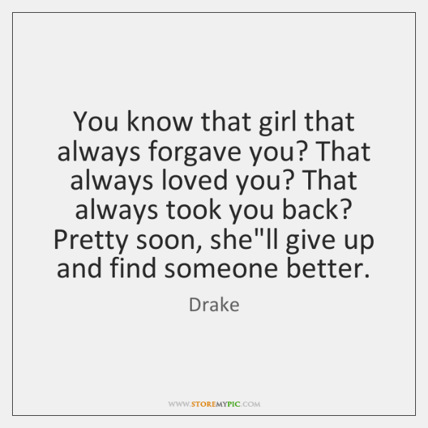 You know that girl that always forgave you? That always loved you? ...