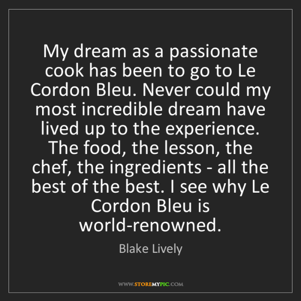 Blake Lively: My dream as a passionate cook has been to go to Le Cordon...