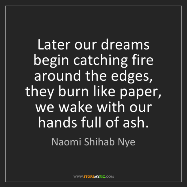 Naomi Shihab Nye: Later our dreams begin catching fire around the edges,...