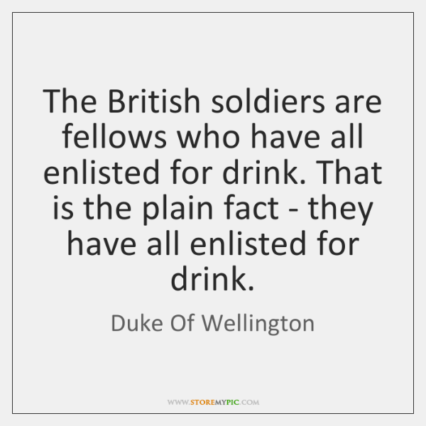 The British soldiers are fellows who have all enlisted for drink. That ...
