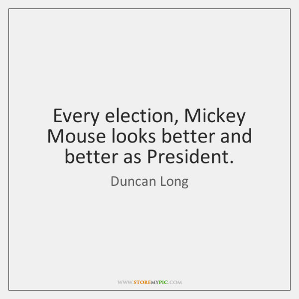 Every election, Mickey Mouse looks better and better as President.