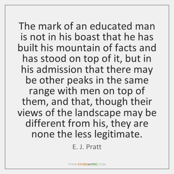 The mark of an educated man is not in his boast that ...