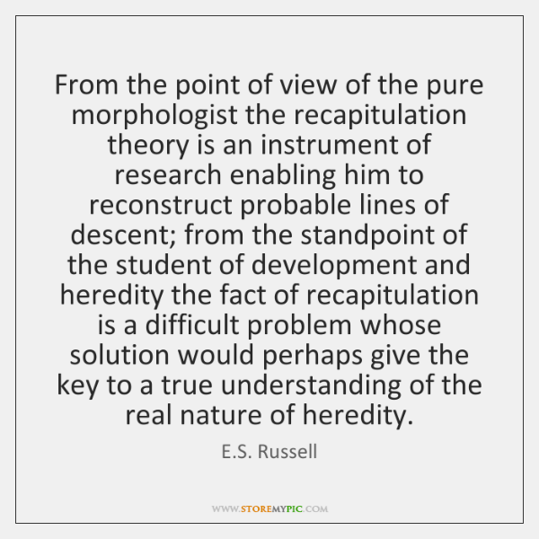 From the point of view of the pure morphologist the recapitulation theory ...