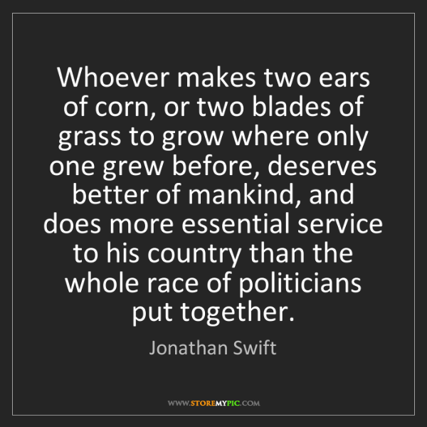 Jonathan Swift: Whoever makes two ears of corn, or two blades of grass...