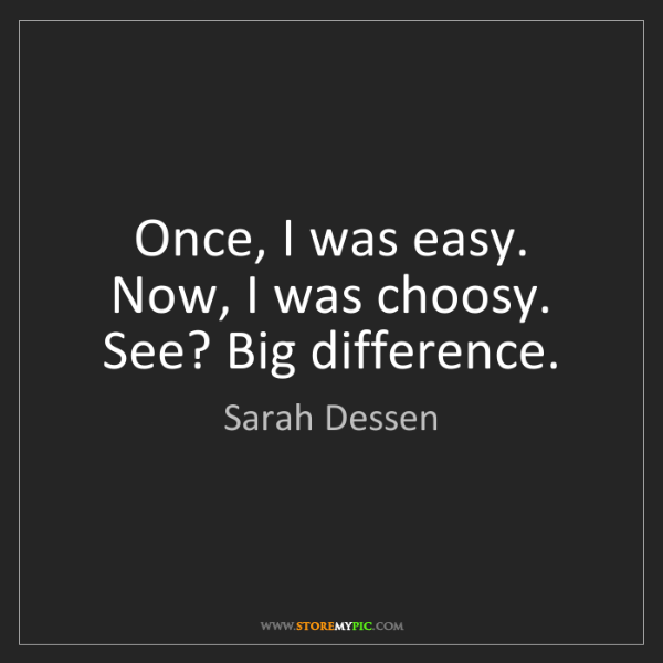 Sarah Dessen: Once, I was easy. Now, I was choosy. See? Big difference.