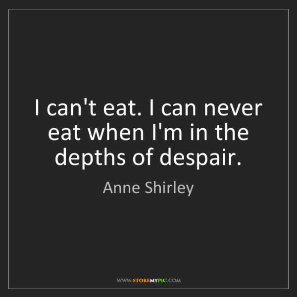 Anne Shirley: I can't eat. I can never eat when I'm in the depths of...