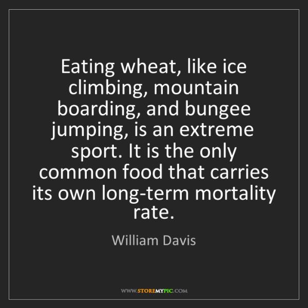 William Davis: Eating wheat, like ice climbing, mountain boarding, and...