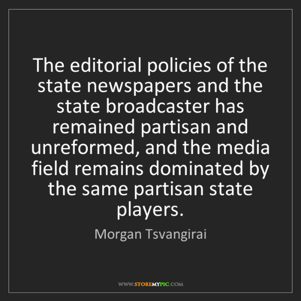 Morgan Tsvangirai: The editorial policies of the state newspapers and the...
