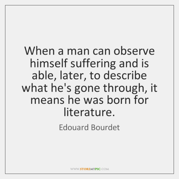 When a man can observe himself suffering and is able, later, to ...