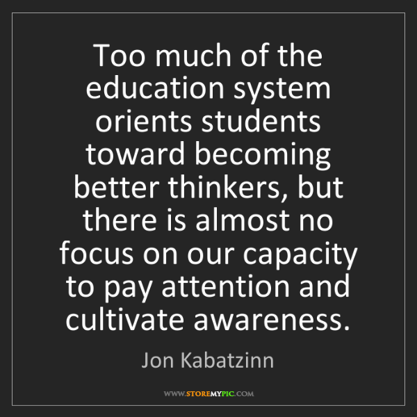 Jon Kabatzinn: Too much of the education system orients students toward...