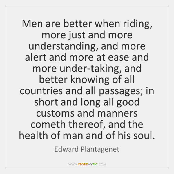Men are better when riding, more just and more understanding, and more ...