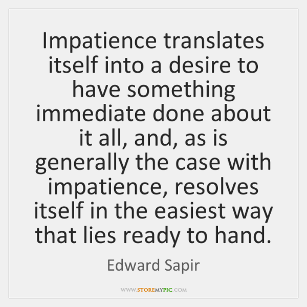 Impatience translates itself into a desire to have something immediate done about ...