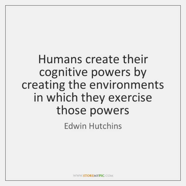 Humans create their cognitive powers by creating the environments in which they ...