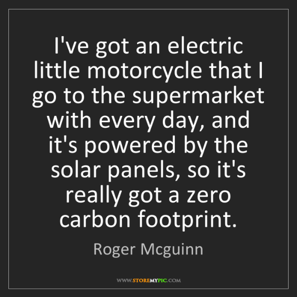 Roger Mcguinn: I've got an electric little motorcycle that I go to the...