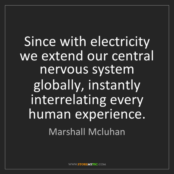 Marshall Mcluhan: Since with electricity we extend our central nervous...