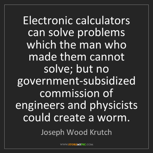 Joseph Wood Krutch: Electronic calculators can solve problems which the man...