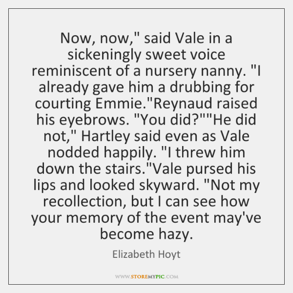 "Now, now,"" said Vale in a sickeningly sweet voice reminiscent of a ..."
