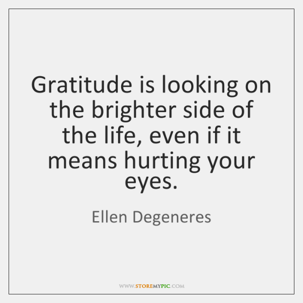Gratitude is looking on the brighter side of the life, even if ...