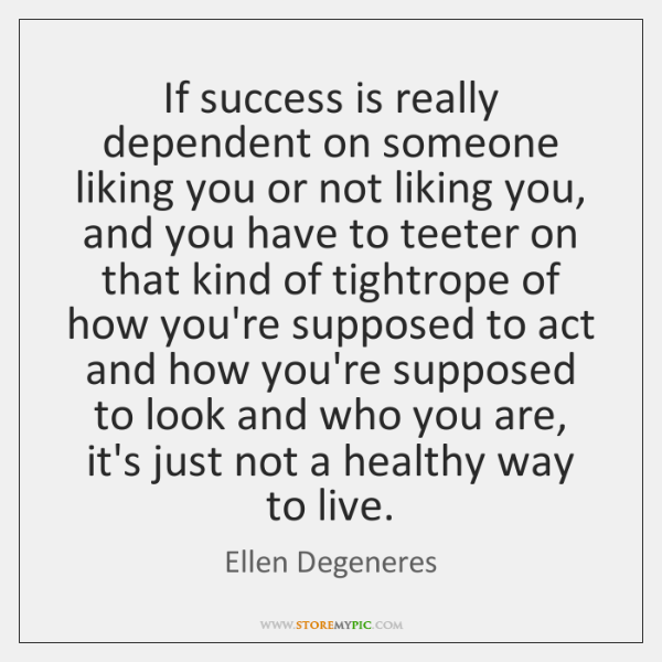 If Success Is Really Dependent On Someone Liking You Or Not Liking