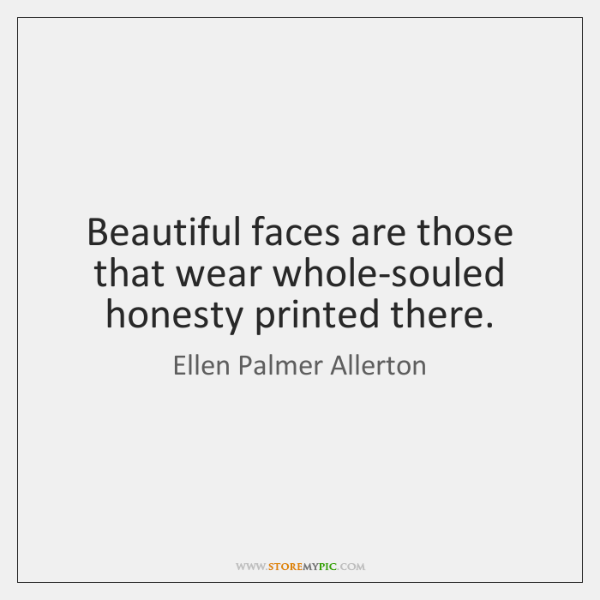 Beautiful faces are those that wear whole-souled honesty printed there.