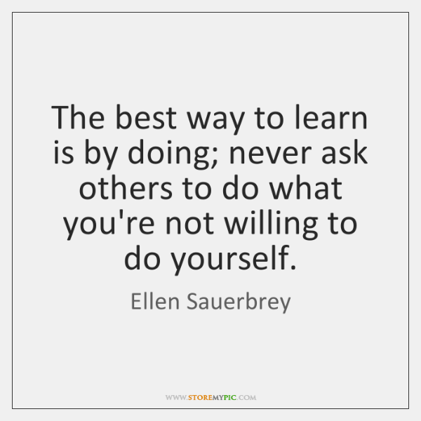 The best way to learn is by doing; never ask others to ...