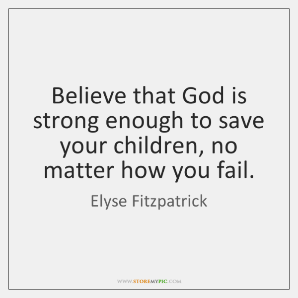 Believe that God is strong enough to save your children, no matter ...