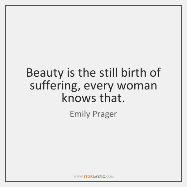 Beauty is the still birth of suffering, every woman knows that.