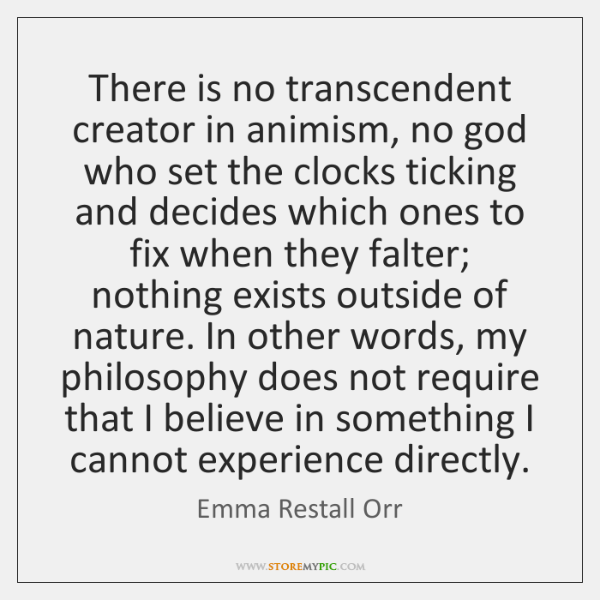There is no transcendent creator in animism, no god who set the ...