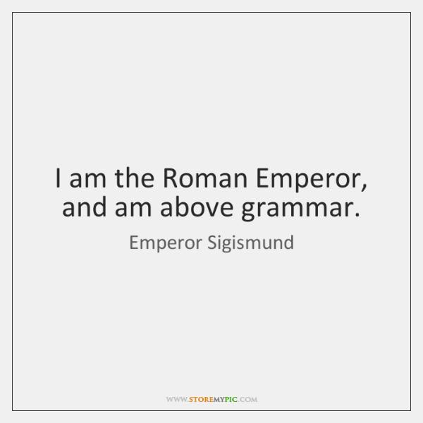 I am the Roman Emperor, and am above grammar.