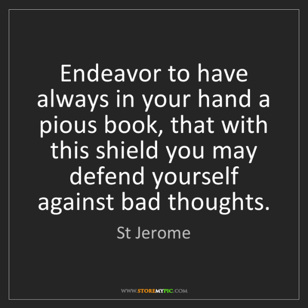 St Jerome: Endeavor to have always in your hand a pious book, that...