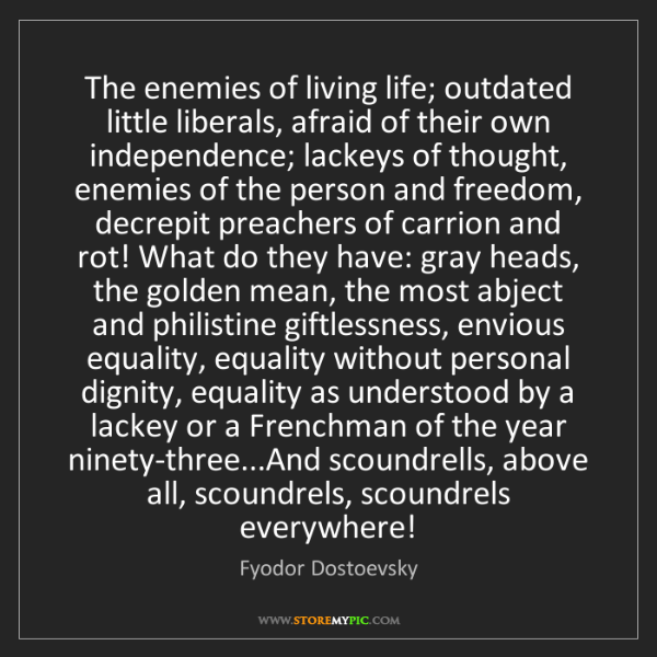 Fyodor Dostoevsky: The enemies of living life; outdated little liberals,...