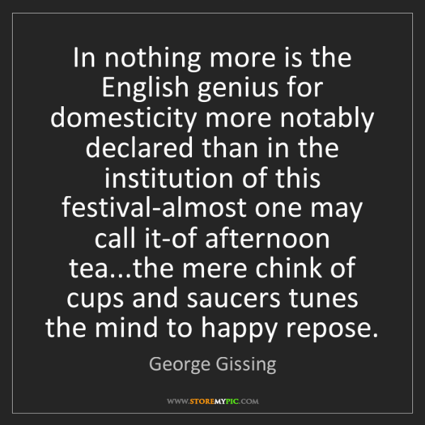 George Gissing: In nothing more is the English genius for domesticity...