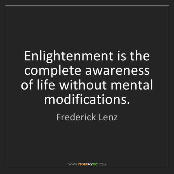 Frederick Lenz: Enlightenment is the complete awareness of life without...