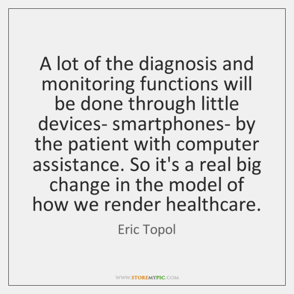 A lot of the diagnosis and monitoring functions will be done through ...