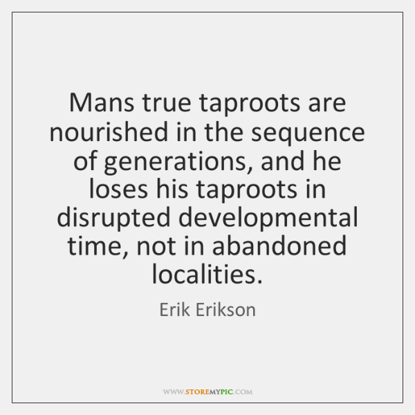 Mans true taproots are nourished in the sequence of generations, and he ...