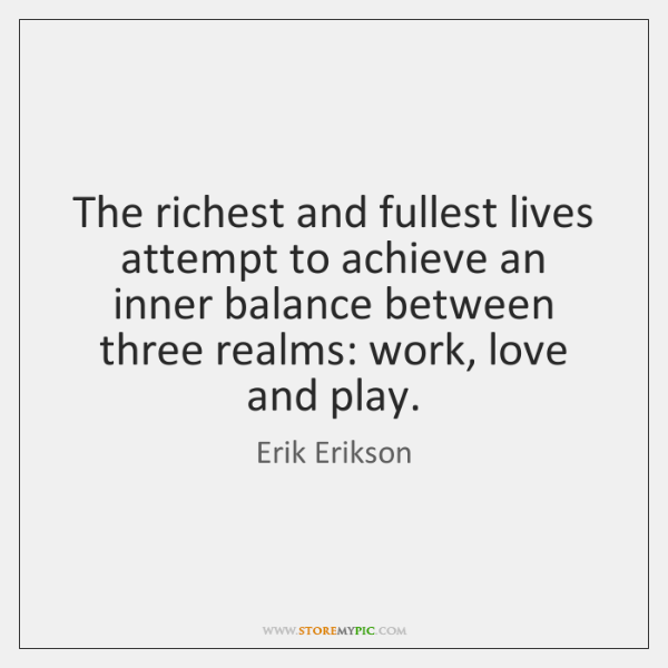 The richest and fullest lives attempt to achieve an inner balance between ...